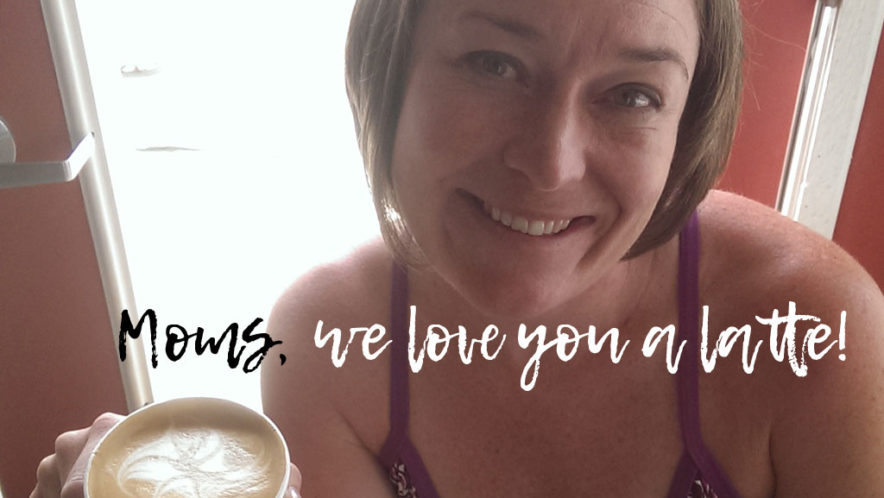 moms, we love you a latte