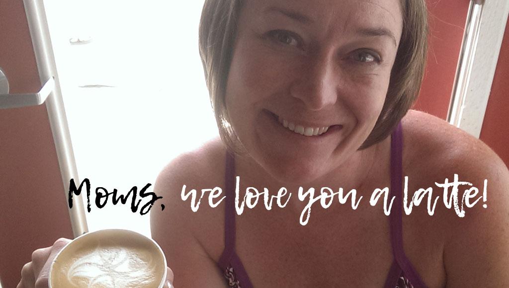moms, we love you a latte